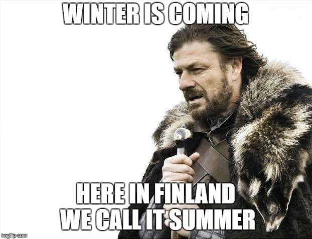 Brace Yourselves X is Coming Meme | WINTER IS COMING HERE IN FINLAND WE CALL IT SUMMER | image tagged in memes,brace yourselves x is coming | made w/ Imgflip meme maker