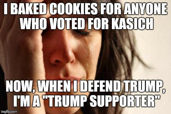 "First World Problems Meme | I BAKED COOKIES FOR ANYONE WHO VOTED FOR KASICH NOW, WHEN I DEFEND TRUMP, I'M A ""TRUMP SUPPORTER"" 