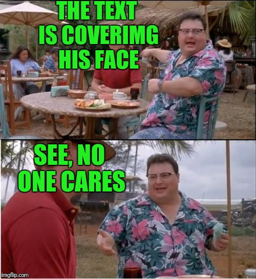 See Nobody Cares Meme | THE TEXT IS COVERIMG HIS FACE SEE, NO ONE CARES | image tagged in memes,see nobody cares | made w/ Imgflip meme maker