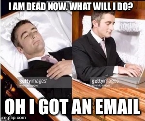 I AM DEAD NOW. WHAT WILL I DO? OH I GOT AN EMAIL | image tagged in when you dead | made w/ Imgflip meme maker