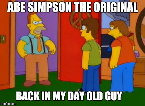 Simpson's Week  | BACK IN MY DAY OLD GUY ABE SIMPSON THE ORIGINAL | image tagged in memes,simpsons grandpa,the simpsons week | made w/ Imgflip meme maker