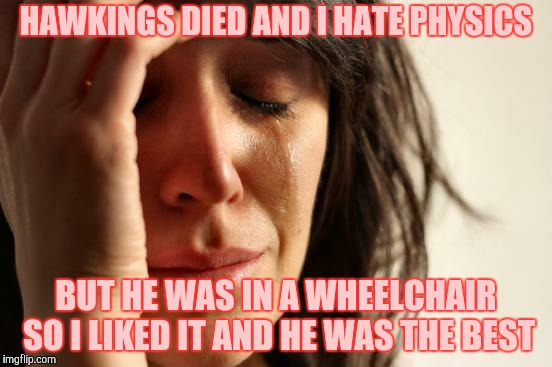 First World Problems Meme | HAWKINGS DIED AND I HATE PHYSICS BUT HE WAS IN A WHEELCHAIR SO I LIKED IT AND HE WAS THE BEST | image tagged in memes,first world problems | made w/ Imgflip meme maker
