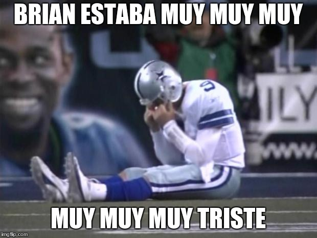 lj |  BRIAN ESTABA MUY MUY MUY; MUY MUY MUY TRISTE | image tagged in sad tony romo | made w/ Imgflip meme maker