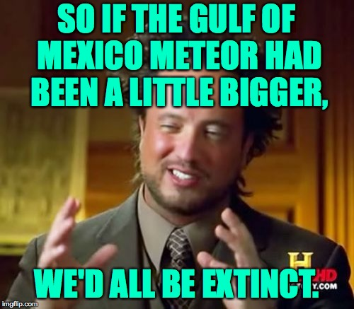 Ancient Aliens Meme | SO IF THE GULF OF MEXICO METEOR HAD BEEN A LITTLE BIGGER, WE'D ALL BE EXTINCT. | image tagged in memes,ancient aliens | made w/ Imgflip meme maker