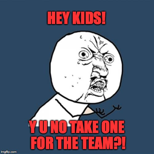 Y U No Meme | HEY KIDS! Y U NO TAKE ONE FOR THE TEAM?! | image tagged in memes,y u no | made w/ Imgflip meme maker
