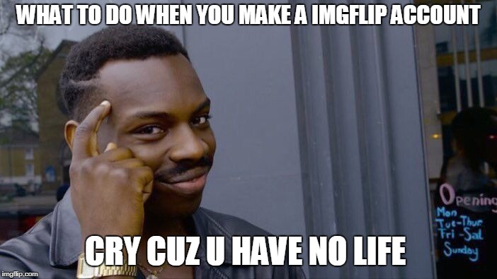 Roll Safe Think About It Meme | WHAT TO DO WHEN YOU MAKE A IMGFLIP ACCOUNT CRY CUZ U HAVE NO LIFE | image tagged in memes,roll safe think about it | made w/ Imgflip meme maker