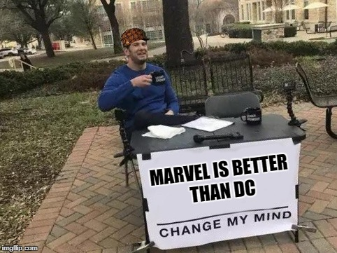 Change My Mind | MARVEL IS BETTER THAN DC | image tagged in change my mind,scumbag | made w/ Imgflip meme maker