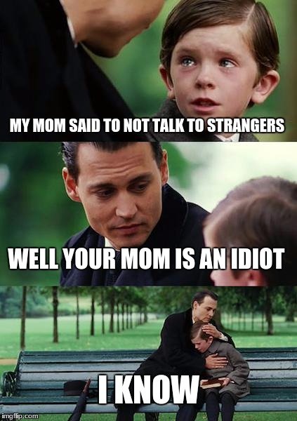 Finding Neverland Meme | MY MOM SAID TO NOT TALK TO STRANGERS WELL YOUR MOM IS AN IDIOT I KNOW | image tagged in memes,finding neverland | made w/ Imgflip meme maker