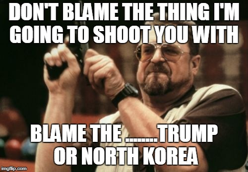 Am I The Only One Around Here Meme | DON'T BLAME THE THING I'M GOING TO SHOOT YOU WITH BLAME THE ........TRUMP OR NORTH KOREA | image tagged in memes,am i the only one around here | made w/ Imgflip meme maker