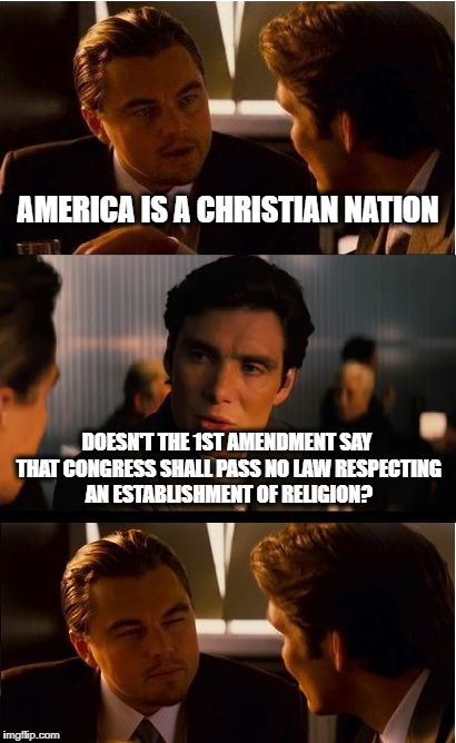 Inception Meme | AMERICA IS A CHRISTIAN NATION DOESN'T THE 1ST AMENDMENT SAY THAT CONGRESS SHALL PASS NO LAW RESPECTING AN ESTABLISHMENT OF RELIGION? | image tagged in memes,inception | made w/ Imgflip meme maker