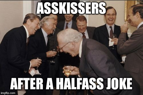 Laughing Men In Suits Meme | ASSKISSERS AFTER A HALFASS JOKE | image tagged in memes,laughing men in suits | made w/ Imgflip meme maker