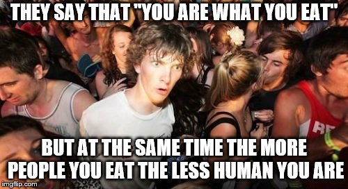 "Sudden Clarity Clarence Meme | THEY SAY THAT ""YOU ARE WHAT YOU EAT"" BUT AT THE SAME TIME THE MORE PEOPLE YOU EAT THE LESS HUMAN YOU ARE 