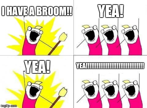 What Do We Want Meme | I HAVE A BROOM!! YEA! YEA! YEA!!!!!!!!!!!!!!!!!!!!!!!!!!!!!!!! | image tagged in memes,what do we want | made w/ Imgflip meme maker