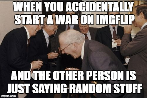 Laughing Men In Suits Meme | WHEN YOU ACCIDENTALLY START A WAR ON IMGFLIP AND THE OTHER PERSON IS JUST SAYING RANDOM STUFF | image tagged in memes,laughing men in suits | made w/ Imgflip meme maker