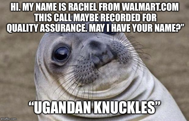 "Awkward Moment Sealion Meme | HI. MY NAME IS RACHEL FROM WALMART.COM THIS CALL MAYBE RECORDED FOR QUALITY ASSURANCE. MAY I HAVE YOUR NAME?"" ""UGANDAN KNUCKLES"" 