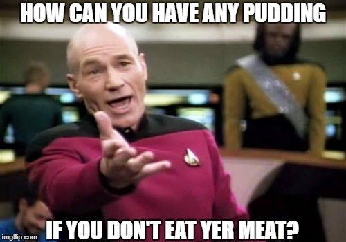 Picard Wtf Meme | HOW CAN YOU HAVE ANY PUDDING IF YOU DON'T EAT YER MEAT? | image tagged in memes,picard wtf | made w/ Imgflip meme maker