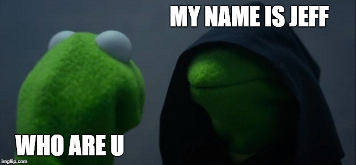 Evil Kermit Meme | MY NAME IS JEFF WHO ARE U | image tagged in memes,evil kermit | made w/ Imgflip meme maker