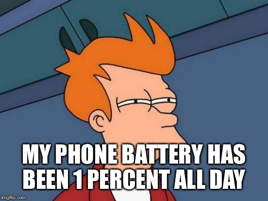 Futurama Fry Meme | MY PHONE BATTERY HAS BEEN 1 PERCENT ALL DAY | image tagged in memes,futurama fry | made w/ Imgflip meme maker