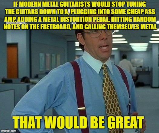 That Would Be Great, Metal Mania Week (March 9-16) A PowerMetalhead & DoctorDoomsday180 event | IF MODERN METAL GUITARISTS WOULD STOP TUNING THE GUITARS DOWN TO A, PLUGGING INTO SOME CHEAP ASS AMP, ADDING A METAL DISTORTION PEDAL, HITTI | image tagged in memes,that would be great,heavy metal,metal mania week,powermetalhead,doctordoomsday180 | made w/ Imgflip meme maker