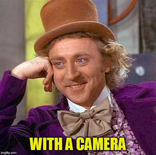 Creepy Condescending Wonka Meme | WITH A CAMERA | image tagged in memes,creepy condescending wonka | made w/ Imgflip meme maker