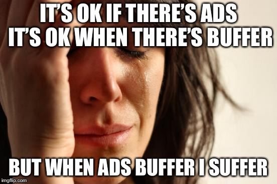 The ad has to load before the video argh | IT'S OK IF THERE'S ADS IT'S OK WHEN THERE'S BUFFER BUT WHEN ADS BUFFER I SUFFER | image tagged in memes,first world problems,ads | made w/ Imgflip meme maker