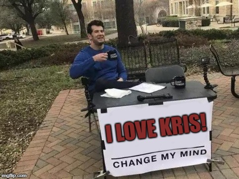 Change My Mind | I LOVE KRIS! | image tagged in change my mind | made w/ Imgflip meme maker