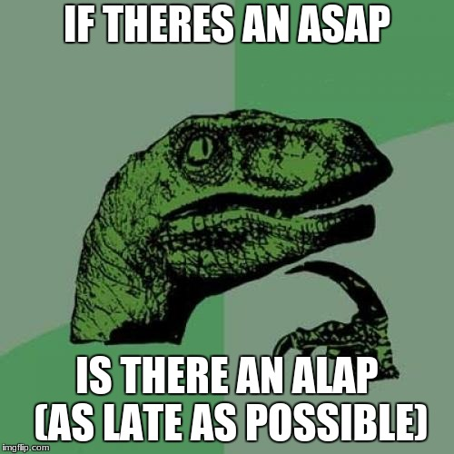 Philosoraptor Meme | IF THERES AN ASAP IS THERE AN ALAP (AS LATE AS POSSIBLE) | image tagged in memes,philosoraptor | made w/ Imgflip meme maker