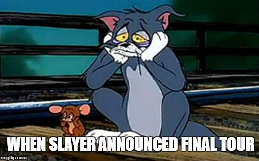 Sad Railroad Tom And Jerry | WHEN SLAYER ANNOUNCED FINAL TOUR | image tagged in sad railroad tom and jerry | made w/ Imgflip meme maker