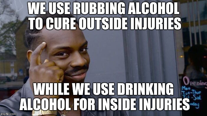 Roll Safe Think About It |  WE USE RUBBING ALCOHOL TO CURE OUTSIDE INJURIES; WHILE WE USE DRINKING ALCOHOL FOR INSIDE INJURIES | image tagged in memes,roll safe think about it,thinking black guy,funny,alcohol | made w/ Imgflip meme maker