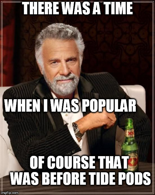 The Most Interesting Man In The World Meme | THERE WAS A TIME WHEN I WAS POPULAR OF COURSE THAT WAS BEFORE TIDE PODS | image tagged in memes,the most interesting man in the world | made w/ Imgflip meme maker
