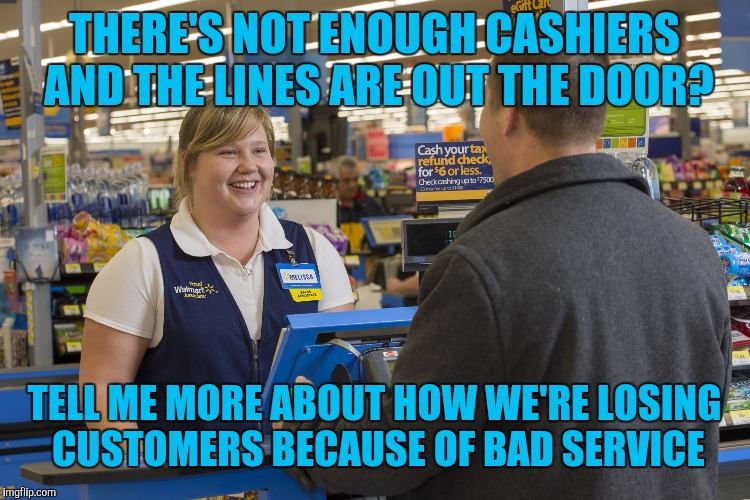 Walmart Checkout Lady | THERE'S NOT ENOUGH CASHIERS AND THE LINES ARE OUT THE DOOR? TELL ME MORE ABOUT HOW WE'RE LOSING CUSTOMERS BECAUSE OF BAD SERVICE | image tagged in walmart checkout lady | made w/ Imgflip meme maker