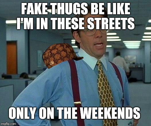 That Would Be Great Meme | FAKE THUGS BE LIKE I'M IN THESE STREETS ONLY ON THE WEEKENDS | image tagged in memes,that would be great,scumbag | made w/ Imgflip meme maker