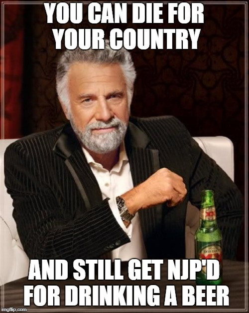 The Most Interesting Man In The World Meme | YOU CAN DIE FOR YOUR COUNTRY AND STILL GET NJP'D FOR DRINKING A BEER | image tagged in memes,the most interesting man in the world | made w/ Imgflip meme maker