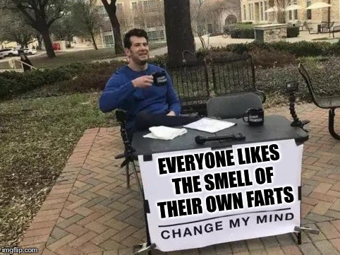 Change My Mind | EVERYONE LIKES THE SMELL OF THEIR OWN FARTS | image tagged in change my mind | made w/ Imgflip meme maker