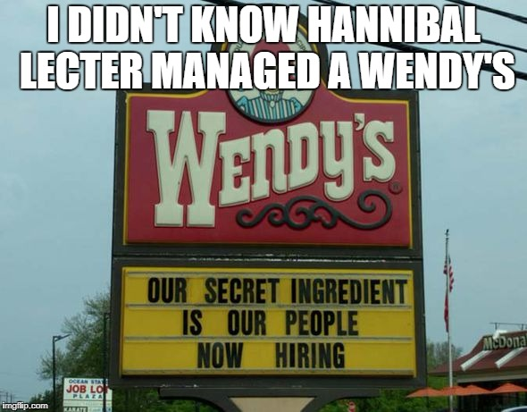 I DIDN'T KNOW HANNIBAL LECTER MANAGED A WENDY'S | image tagged in wendy's,cannibalism,hannibal lecter silence of the lambs,fast food,special kind of stupid,funny signs | made w/ Imgflip meme maker