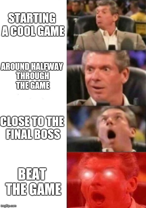 Mr. McMahon reaction | STARTING A COOL GAME AROUND HALFWAY THROUGH THE GAME CLOSE TO THE FINAL BOSS BEAT THE GAME | image tagged in mr mcmahon reaction | made w/ Imgflip meme maker