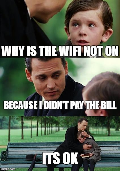 Finding Neverland Meme | WHY IS THE WIFI NOT ON BECAUSE I DIDN'T PAY THE BILL ITS OK | image tagged in memes,finding neverland | made w/ Imgflip meme maker