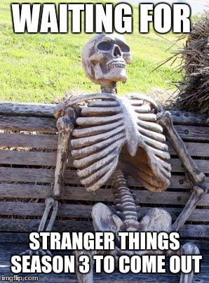 Waiting Skeleton Meme | WAITING FOR STRANGER THINGS SEASON 3 TO COME OUT | image tagged in memes,waiting skeleton | made w/ Imgflip meme maker