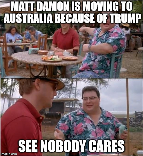 See Nobody Cares Meme | MATT DAMON IS MOVING TO AUSTRALIA BECAUSE OF TRUMP SEE NOBODY CARES | image tagged in memes,see nobody cares | made w/ Imgflip meme maker