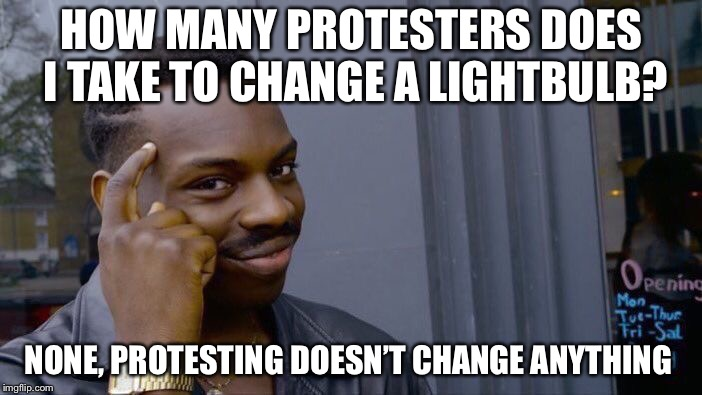 Roll Safe Think About It Meme | HOW MANY PROTESTERS DOES I TAKE TO CHANGE A LIGHTBULB? NONE, PROTESTING DOESN'T CHANGE ANYTHING | image tagged in memes,roll safe think about it | made w/ Imgflip meme maker