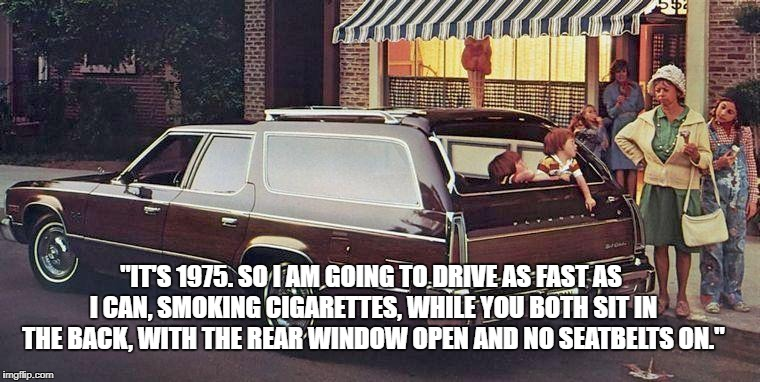"Life Before Attorneys.... | ""IT'S 1975. SO I AM GOING TO DRIVE AS FAST AS I CAN, SMOKING CIGARETTES, WHILE YOU BOTH SIT IN THE BACK, WITH THE REAR WINDOW OPEN AND NO SE 