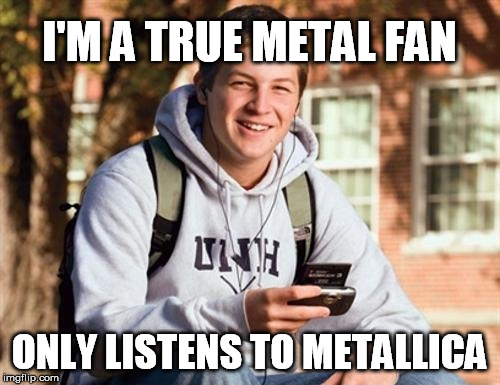 I'M A TRUE METAL FAN ONLY LISTENS TO METALLICA | made w/ Imgflip meme maker