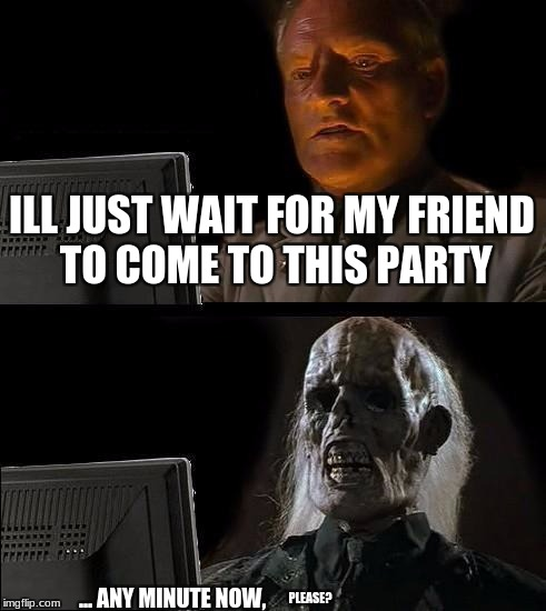 waiting for friends to come to party | ILL JUST WAIT FOR MY FRIEND TO COME TO THIS PARTY ... ANY MINUTE NOW, PLEASE? | image tagged in memes,ill just wait here,funny | made w/ Imgflip meme maker