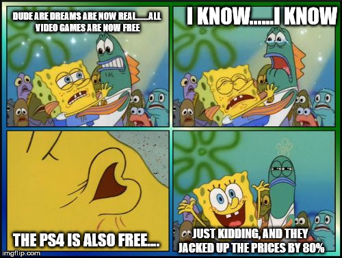 Sponge Bob Breaks Pants | DUDE ARE DREAMS ARE NOW REAL.......ALL VIDEO GAMES ARE NOW FREE THE PS4 IS ALSO FREE.... I KNOW......I KNOW JUST KIDDING, AND THEY JACKED UP | image tagged in sponge bob breaks pants | made w/ Imgflip meme maker