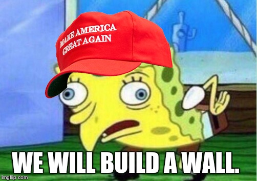 trump bob | WE WILL BUILD A WALL. | image tagged in memes,mocking spongebob | made w/ Imgflip meme maker