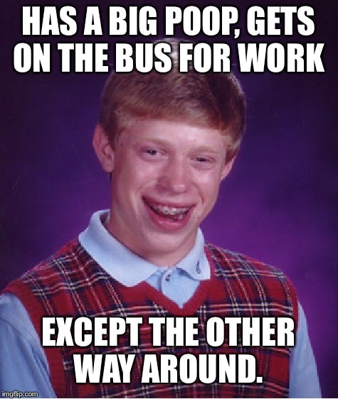 Bad Luck Brian Meme | HAS A BIG POOP, GETS ON THE BUS FOR WORK EXCEPT THE OTHER WAY AROUND. | image tagged in memes,bad luck brian | made w/ Imgflip meme maker