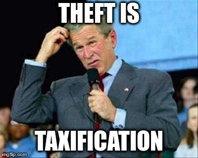Bush Confusion | THEFT IS TAXIFICATION | image tagged in bush confusion | made w/ Imgflip meme maker