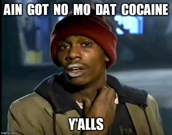 Ain got no mo dat cocaine | AIN  GOT  NO  MO  DAT  COCAINE Y'ALLS | image tagged in memes,y'all got any more of that,cocaine | made w/ Imgflip meme maker