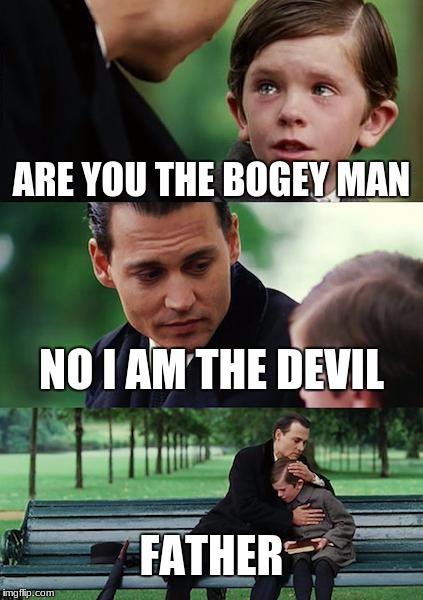 Finding Neverland Meme | ARE YOU THE BOGEY MAN NO I AM THE DEVIL FATHER | image tagged in memes,finding neverland | made w/ Imgflip meme maker