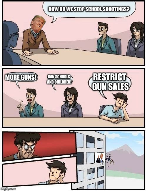 Trump logic | HOW DO WE STOP SCHOOL SHOOTINGS? MORE GUNS! BAN SCHOOLS AND CHILDREN! RESTRICT GUN SALES | image tagged in memes,boardroom meeting suggestion,gun control,donald trump | made w/ Imgflip meme maker
